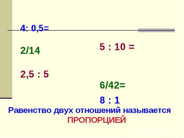 4: 0,5= 2/14 2,5 : 5 5 : 10 =6/42=8 : 1 Равенство двух отношений называется ПРОПОРЦИЕЙ