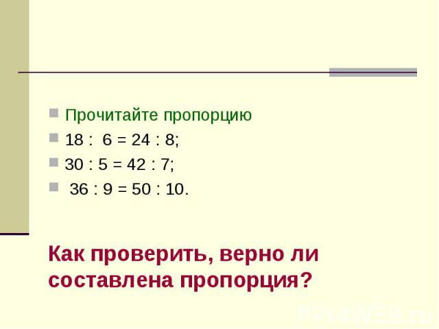 Пропорция Прочитайте пропорцию18 : 6 = 24 : 8; 30 : 5 = 42 : 7; 36 : 9 = 50 : 10.Как проверить, верно ли составлена пропорция?