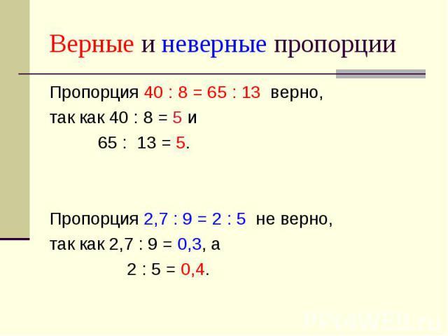 Верные и неверные пропорции Пропорция 40 : 8 = 65 : 13 верно, так как 40 : 8 = 5 и 65 : 13 = 5. Пропорция 2,7 : 9 = 2 : 5 не верно, так как 2,7 : 9 = 0,3, а 2 : 5 = 0,4.