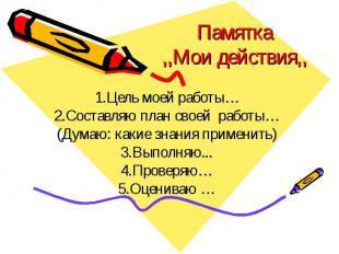 Памятка,,Мои действия,, 1.Цель моей работы…2.Составляю план своей работы…(Думаю: