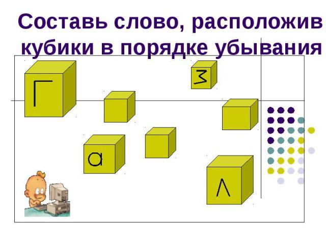 Составь слово, расположив кубики в порядке убывания