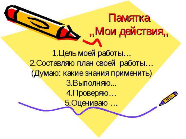 Памятка,,Мои действия,, 1.Цель моей работы…2.Составляю план своей работы…(Думаю: какие знания применить)3.Выполняю...4.Проверяю…5.Оцениваю …