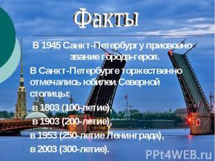 Факты В 1945 Санкт-Петербургу присвоено звание города-героя. В Санкт-Петербурге