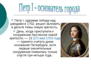 Петр I - основатель города Петр I, одержав победу над шведами в 1702, решил зало