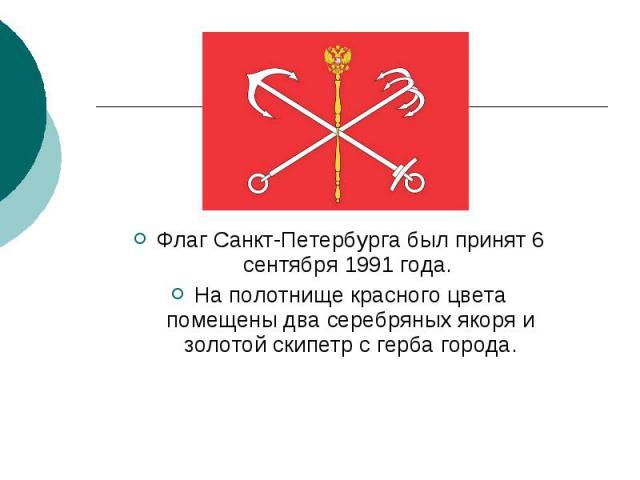 Флаг Санкт-Петербурга был принят 6 сентября 1991 года. На полотнище красного цвета помещены два серебряных якоря и золотой скипетр с герба города.