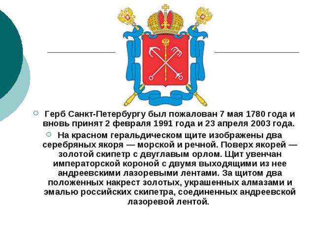 Герб Санкт-Петербургу был пожалован 7 мая 1780 года и вновь принят 2 февраля 1991 года и 23 апреля 2003 года. На красном геральдическом щите изображены два серебряных якоря — морской и речной. Поверх якорей — золотой скипетр с двуглавым орлом. Щит у…