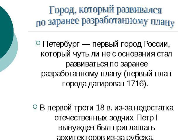 Город, который развивался по заранее разработанному плану Петербург — первый город России, который чуть ли не с основания стал развиваться по заранее разработанному плану (первый план города датирован 1716). В первой трети 18 в. из-за недостатка оте…
