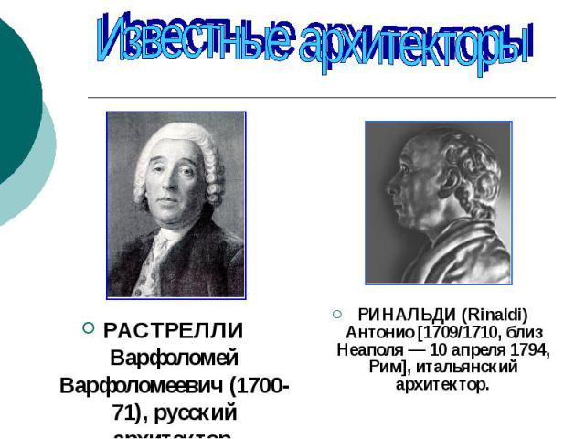 Известные архитекторы РАСТРЕЛЛИ Варфоломей Варфоломеевич (1700-71), русский архитектор.РИНАЛЬДИ (Rinaldi) Антонио [1709/1710, близ Неаполя — 10 апреля 1794, Рим], итальянский архитектор.