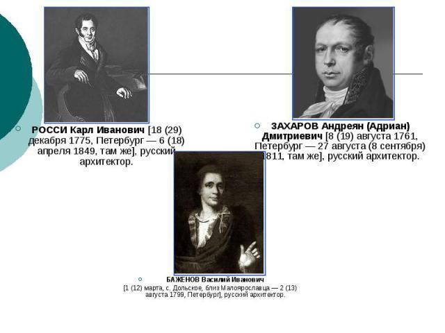 РОССИ Карл Иванович [18 (29) декабря 1775, Петербург — 6 (18) апреля 1849, там же], русский архитектор.ЗАХАРОВ Андреян (Адриан) Дмитриевич [8 (19) августа 1761, Петербург — 27 августа (8 сентября) 1811, там же], русский архитектор.БАЖЕНОВ Василий Ив…