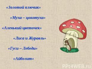 «Золотой ключик» «Муха – цокотуха» «Аленький цветочек» «Лиса и Журавль» «Гуси –