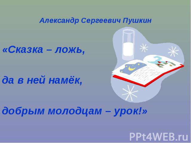 Александр Сергеевич Пушкин«Сказка – ложь, да в ней намёк,добрым молодцам – урок!»