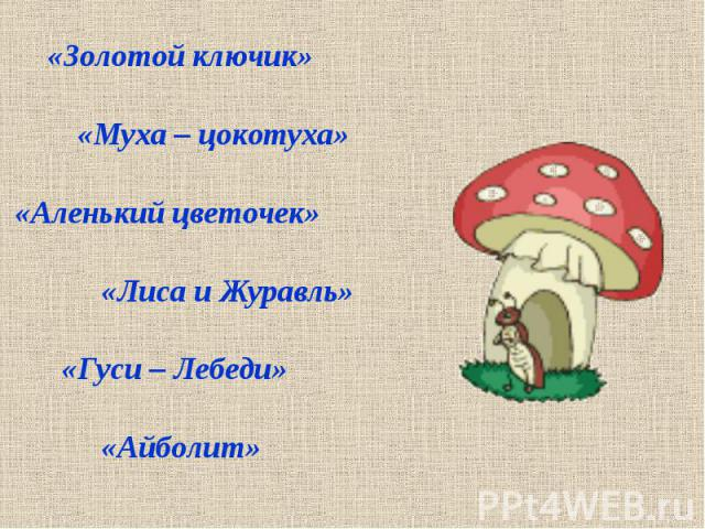 «Золотой ключик» «Муха – цокотуха» «Аленький цветочек» «Лиса и Журавль» «Гуси – Лебеди» «Айболит»