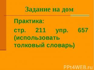 Задание на дом Практика: стр. 211 упр. 657 (использовать толковый словарь)