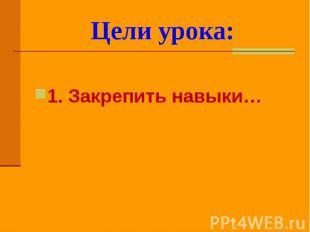 Цели урока: 1. Закрепить навыки…