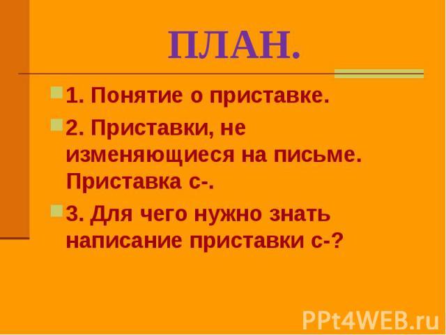 ПЛАН. 1. Понятие о приставке.2. Приставки, не изменяющиеся на письме. Приставка с-.3. Для чего нужно знать написание приставки с-?