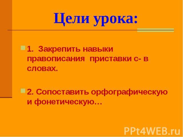 Цели урока: 1. Закрепить навыки правописания приставки с- в словах.2. Сопоставить орфографическую и фонетическую…