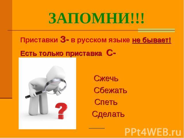 ЗАПОМНИ!!! Приставки З- в русском языке не бывает!Есть только приставка С-Сжечь СбежатьСпеть Сделать