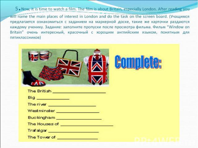 5.Now, it is time to watch a film. The film is about Britain, especially London. After reading you will name the main places of interest in London and do the task on the screen board. (Учащимся предлагается ознакомиться с заданием на маркерной доск…