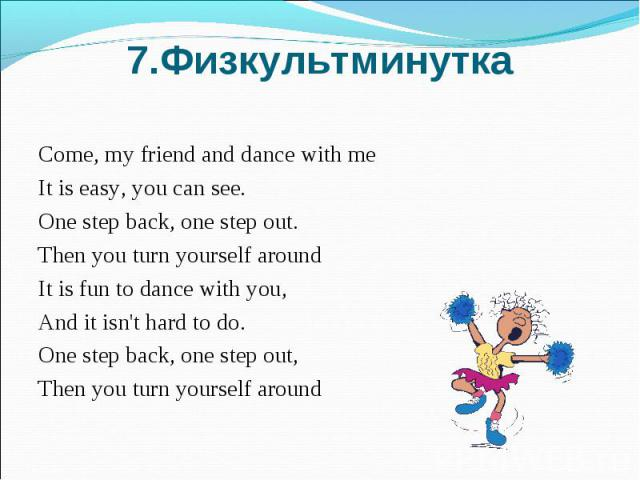 7.Физкультминутка Come, my friend and dance with me It is easy, you can see.One step back, one step out.Then you turn yourself aroundIt is fun to dance with you,And it isn't hard to do.One step back, one step out,Then you turn yourself around