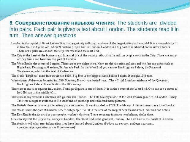 8. Совершенствование навыков чтения:The students are divided into pairs. Each pair is given a text about London. The students read it in turn. Then answer questions London is the capital of Great Britain. It is the largest city in Britain and one o…