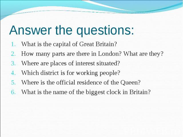 Answer the questions: What is the capital of Great Britain?How many parts are there in London? What are they?Where are places of interest situated? Which district is for working people?Where is the official residence of the Queen?What is the name of…