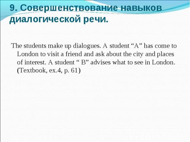 """9. Совершенствование навыков диалогической речи. The students make up dialogues. A student """"A"""" has come to London to visit a friend and ask about the city and places of interest. A student """" B"""" advises what to see in London. (Textbook, ex.4, p. 61)"""