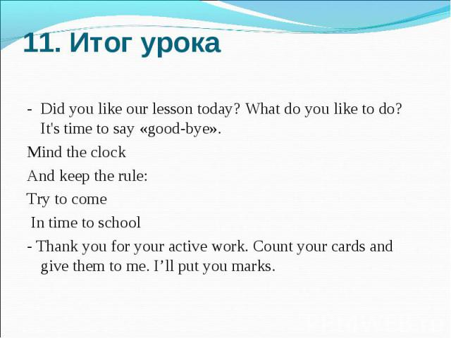 11. Итог урока - Did you like our lesson today? What do you like to do? It's time to say «good-bye».Mind the clock And keep the rule: Try to come In time to school- Thank you for your active work. Count your cards and give them to me. I'll put you marks.