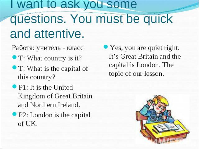 I want to ask you some questions. You must be quick and attentive. Работа: учитель - классT: What country is it?T: What is the capital of this country?P1: It is the United Kingdom of Great Britain and Northern Ireland.P2: London is the capital of UK…