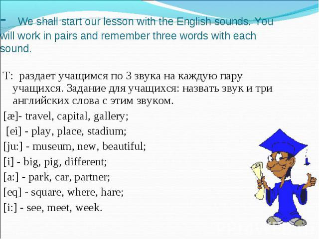 - We shall start our lesson with the English sounds. You will work in pairs and remember three words with each sound. T: раздает учащимся по 3 звука на каждую пару учащихся. Задание для учащихся: назвать звук и три английских слова с этим звуком.[æ]…