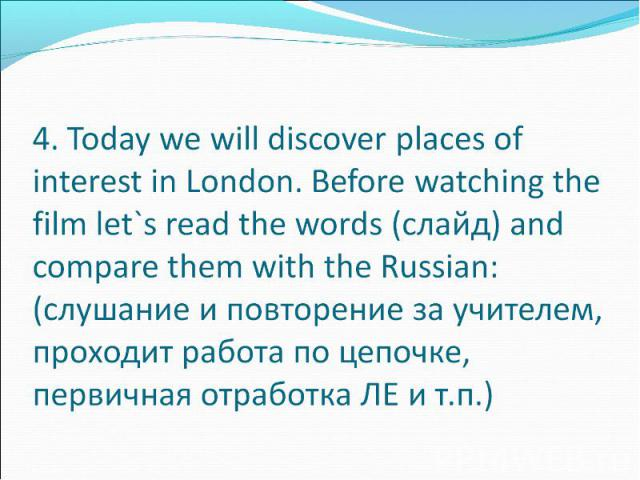 4. Today we will discover places of interest in London. Before watching the film let`s read the words (слайд) and compare them with the Russian: (слушание и повторение за учителем, проходит работа по цепочке, первичная отработка ЛЕ и т.п.)