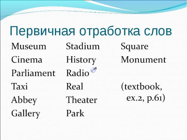 Первичная отработка слов MuseumCinemaParliamentTaxiAbbeyGalleryStadiumHistoryRadioReal TheaterParkSquareMonument(textbook, ex.2, p.61)