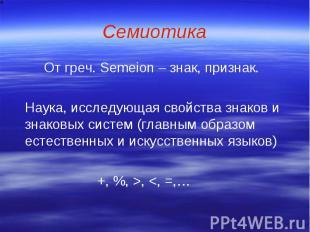 Семиотика От греч. Semeion – знак, признак. Наука, исследующая свойства знаков и