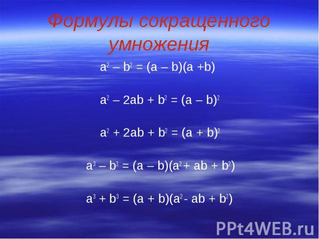 Формулы сокращенного умножения а2 – b2 = (a – b)(a +b) a2 – 2ab + b2 = (a – b)2 a2 + 2ab + b2 = (a + b)2 a3 – b3 = (a – b)(a2 + ab + b2) a3 + b3 = (a + b)(a2 - ab + b2)