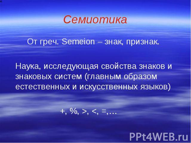Семиотика От греч. Semeion – знак, признак. Наука, исследующая свойства знаков и знаковых систем (главным образом естественных и искусственных языков) +, %, >,