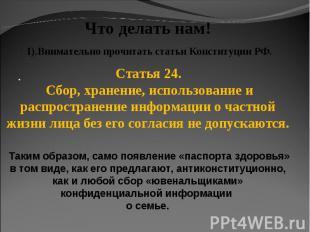 Что делать нам! 1).Внимательно прочитать статьи Конституции РФ. Статья 24. Сбор,
