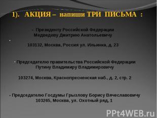 1). АКЦИЯ – напиши ТРИ ПИСЬМА : - Президенту Российской ФедерацииМедведеву Дмитр