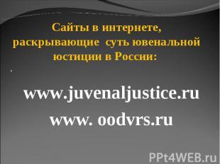 Сайты в интернете, раскрывающие суть ювенальной юстиции в России: · www.juvenalj