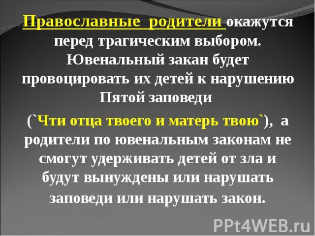 Православные родители окажутся перед трагическим выбором. Ювенальный закан будет провоцировать их детей к нарушению Пятой заповеди (`Чти отца твоего и матерь твою`), а родители по ювенальным законам не смогут удерживать детей от зла и будут вынужден…