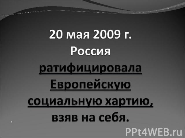 20 мая 2009 г. Россия ратифицировала Европейскую социальную хартию, взяв на себя.