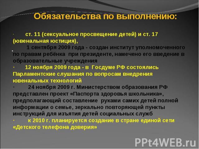 Обязательства по выполнению:· ст. 11 (сексуальное просвещение детей) и ст. 17 (ювенальная юстиция), 1 сентября 2009 года - создан институт уполномоченного по правам ребёнка при президенте, намечено его введение в образовательные учреждения· 12 ноябр…