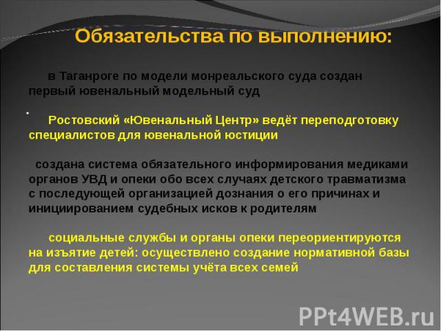 Обязательства по выполнению: в Таганроге по модели монреальского суда создан первый ювенальный модельный суд Ростовский «Ювенальный Центр» ведёт переподготовку специалистов для ювенальной юстиции создана система обязательного информирования медиками…