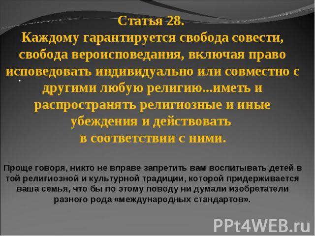 Статья 28. Каждому гарантируется свобода совести, свобода вероисповедания, включая право исповедовать индивидуально или совместно с другими любую религию...иметь и распространять религиозные и иные убеждения и действовать в соответствии с ними.Проще…
