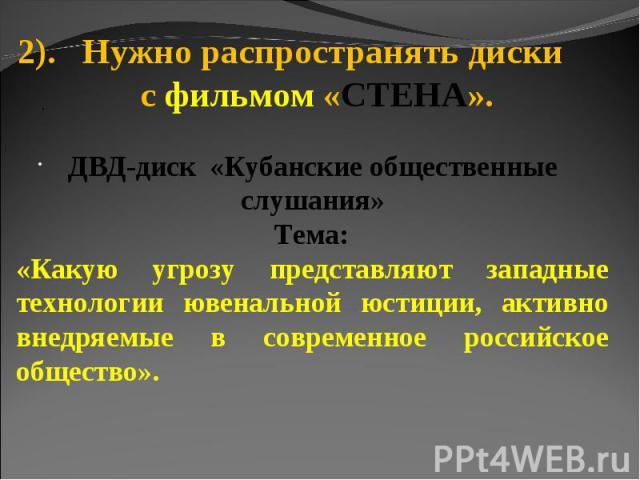 2). Нужно распространять диски с фильмом «СТЕНА».ДВД-диск «Кубанские общественные слушания» Тема:«Какую угрозу представляют западные технологии ювенальной юстиции, активно внедряемые в современное российское общество».