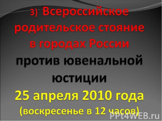 3) Всероссийское родительское стояние в городах России против ювенальной юстиции 25 апреля 2010 года (воскресенье в 12 часов)