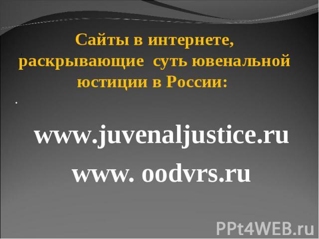 Сайты в интернете, раскрывающие суть ювенальной юстиции в России: · www.juvenaljustice.ruwww. oodvrs.ru