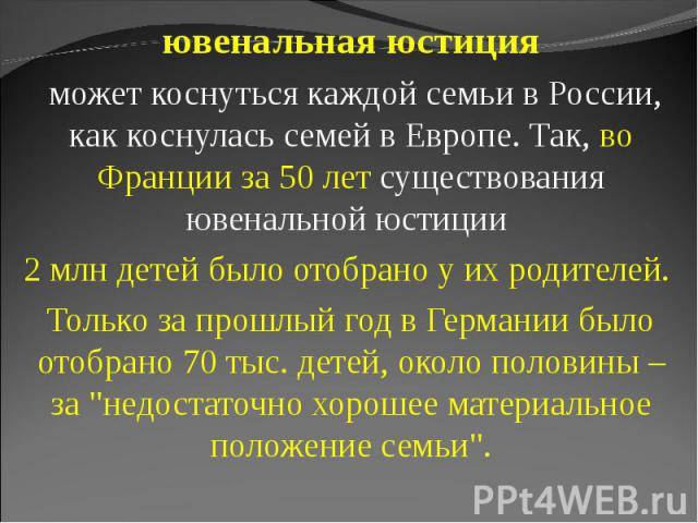 ювенальная юстиция может коснуться каждой семьи в России, как коснулась семей в Европе. Так, во Франции за 50 лет существования ювенальной юстиции 2 млн детей было отобрано у их родителей. Только за прошлый год в Германии было отобрано 70 тыс. детей…