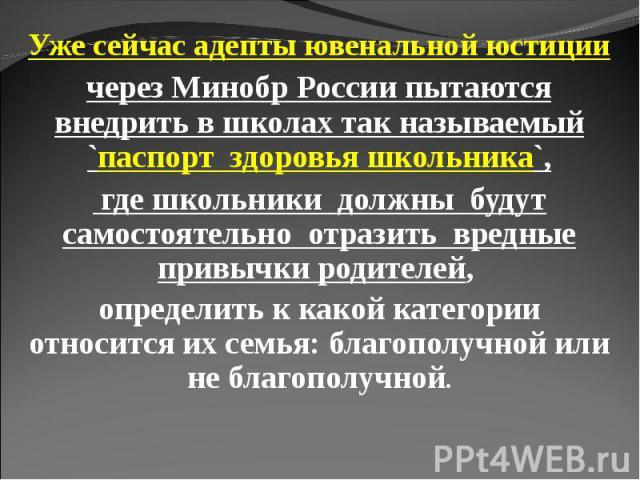 Уже сейчас адепты ювенальной юстиции через Минобр России пытаются внедрить в школах так называемый `паспорт здоровья школьника`, где школьники должны будут самостоятельно отразить вредные привычки родителей, определить к какой категории относится их…
