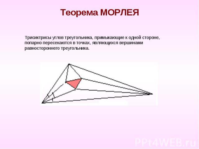 Теорема МОРЛЕЯ Трисиктрисы углов треугольника, примыкающие к одной стороне, попарно пересекаются в точках, являющихся вершинами равностороннего треугольника.