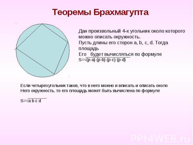 Теоремы Брахмагупта Дан произвольный 4-х угольник около которого можно описать окружность.Пусть длины его сторон a, b, c, d. Тогда площадьЕго будет вычисляться по формулеS=(p-a) (p-b) (p-c) (p-d)Если четырехугольник таков, что в него можно и вписать…