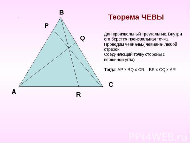 Теорема ЧЕВЫ Дан произвольный треугольник. Внутри его берется произвольная точка.Проводим чевианы.( чевиана- любой отрезокСоединяющий точку стороны с вершиной угла)Тогда: AP х ВQ х CR = BP х CQ х AR